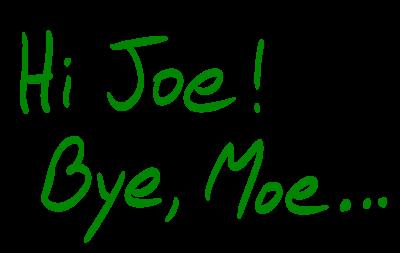 Hi Joe, Bye Moe