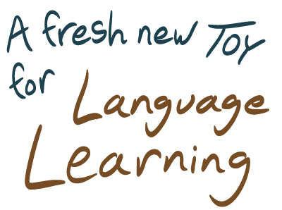 A fresh new toy for language learning
